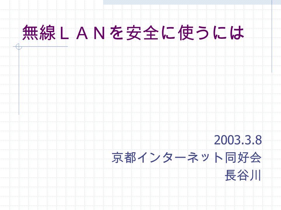 無線LANを安全に使うには 2003.3.8 京都インターネット同好会 長谷川
