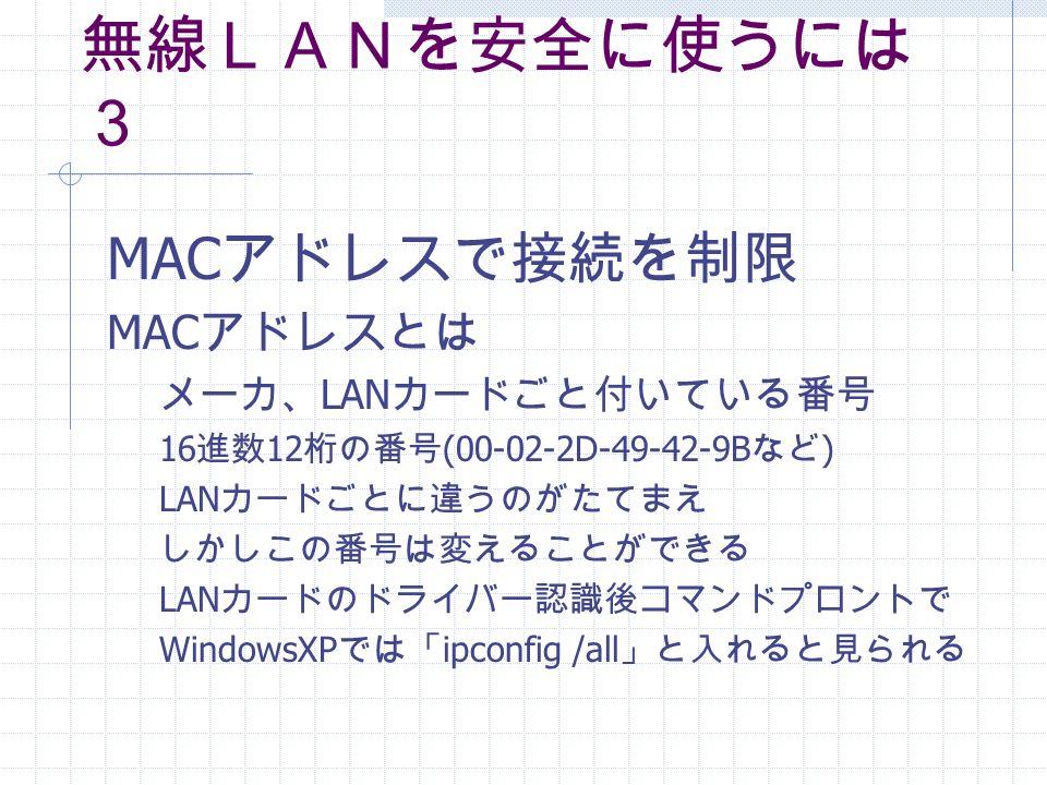 無線LANを安全に使うには 3 MAC アドレスで接続を制限 MAC アドレスとは メーカ、 LAN カードごと付いている番号 16 進数 12 桁の番号 (00-02-2D-49-42-9B など ) LAN カードごとに違うのがたてまえ しかしこの番号は変えることができる LAN カードのドライバー認識後コマンドプロントで WindowsXP では「 ipconfig /all 」と入れると見られる