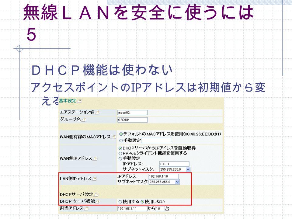 無線LANを安全に使うには 5 DHCP機能は使わない アクセスポイントの IP アドレスは初期値から変 える