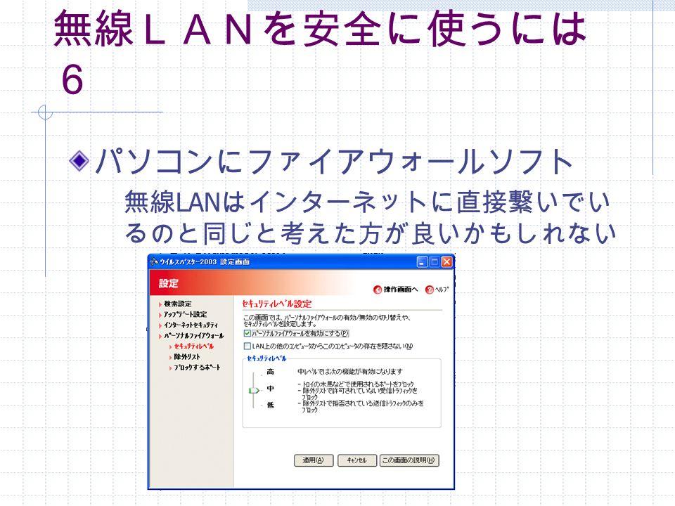 無線LANを安全に使うには 6 パソコンにファイアウォールソフト 無線 LAN はインターネットに直接繋いでい るのと同じと考えた方が良いかもしれない