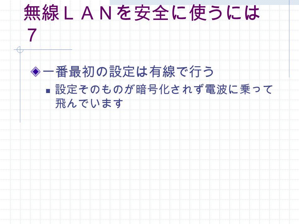 無線LANを安全に使うには 7 一番最初の設定は有線で行う 設定そのものが暗号化されず電波に乗って 飛んでいます