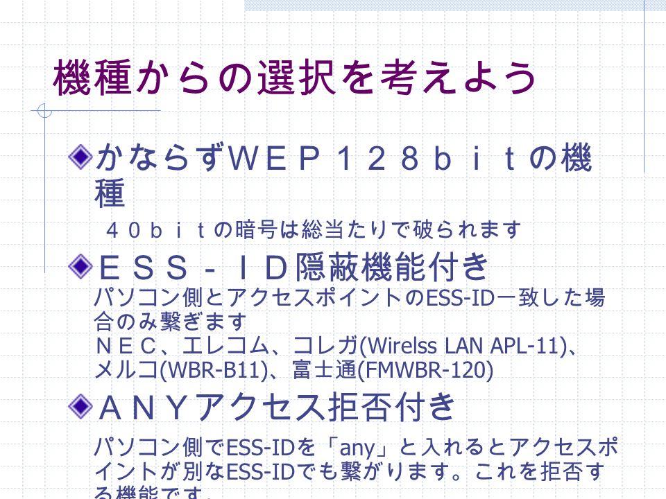 機種からの選択を考えよう かならずWEP128bitの機 種 40bitの暗号は総当たりで破られます ESS-ID隠蔽機能付き パソコン側とアクセスポイントの ESS-ID 一致した場 合のみ繋ぎます NEC、エレコム、コレガ (Wirelss LAN APL-11) 、 メルコ (WBR-B11) 、富士通 (FMWBR-120) ANYアクセス拒否付き パソコン側で ESS-ID を「 any 」と入れるとアクセスポ イントが別な ESS-ID でも繋がります。これを拒否す る機能です。