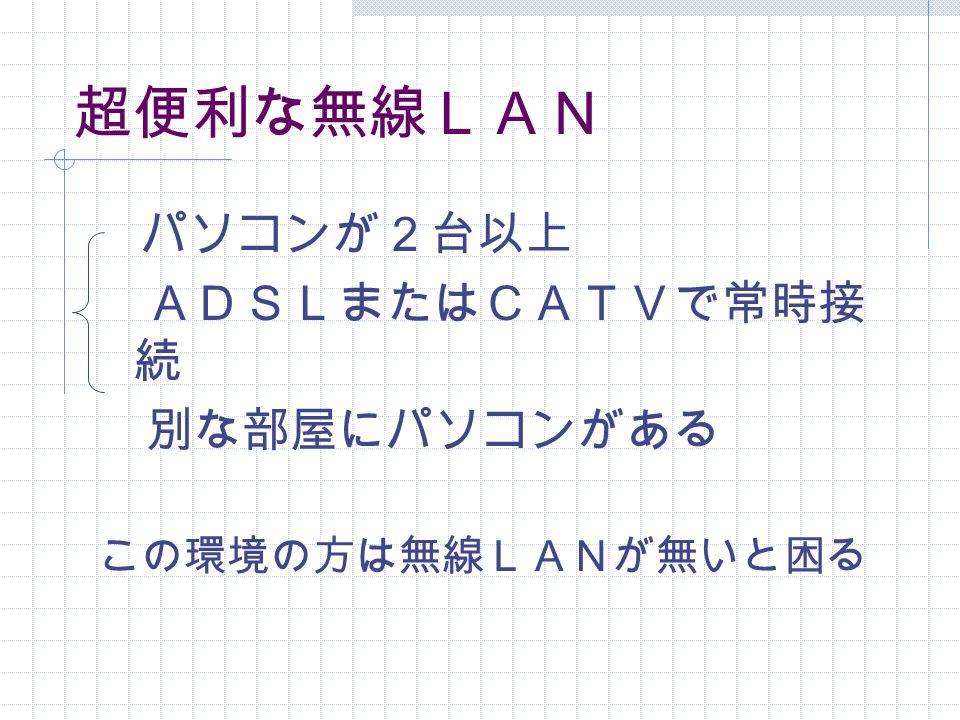 超便利な無線LAN パソコンが2台以上 ADSLまたはCATVで常時接 続 別な部屋にパソコンがある この環境の方は無線LANが無いと困る