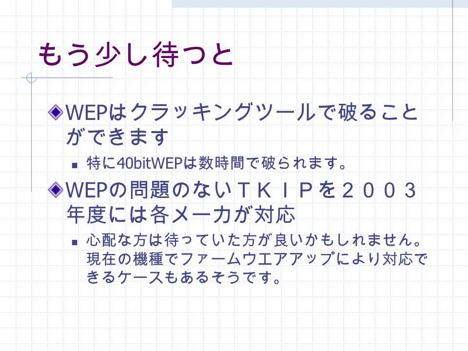 もう少し待つと WEP はクラッキングツールで破ること ができます 特に 40bitWEP は数時間で破られます。 WEP の問題のないTKIPを2003 年度には各メーカが対応 心配な方は待っていた方が良いかもしれません。 現在の機種でファームウエアアップにより対応で きるケースもあるそうです。