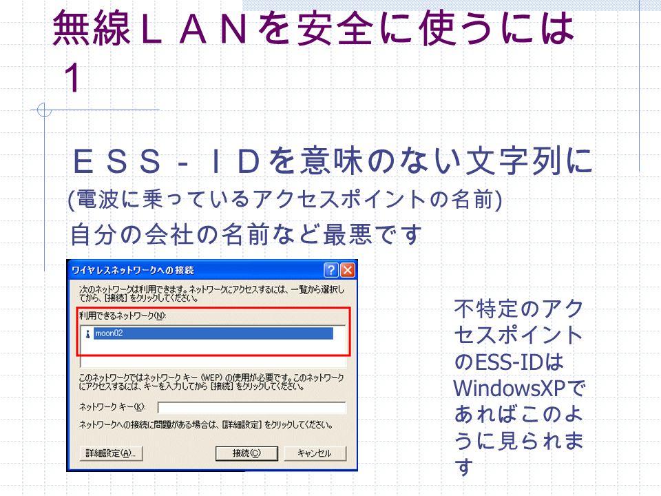 無線LANを安全に使うには 1 ESS-IDを意味のない文字列に ( 電波に乗っているアクセスポイントの名前 ) 自分の会社の名前など最悪です 不特定のアク セスポイント の ESS-ID は WindowsXP で あればこのよ うに見られま す