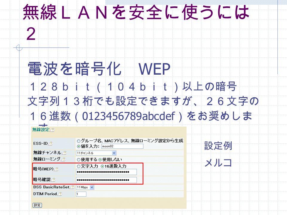 無線LANを安全に使うには 2 電波を暗号化 WEP 128bit(104bit)以上の暗号 文字列13桁でも設定できますが、26文字の 16進数( 0123456789abcdef )をお奨めしま す 設定例 メルコ