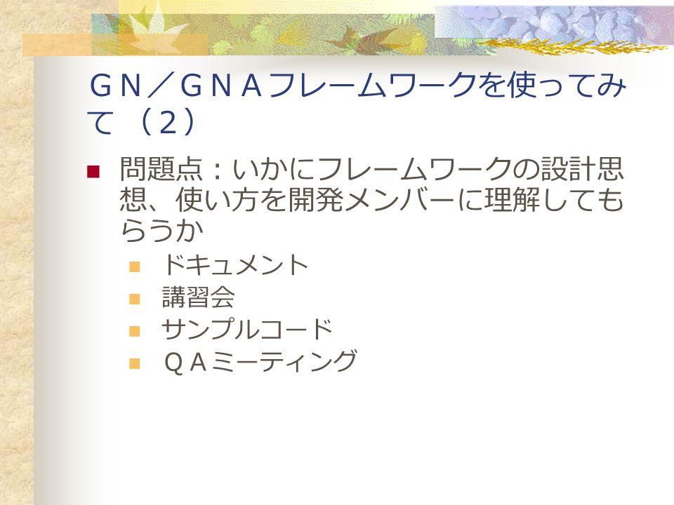 GN/GNAフレームワークを使ってみ て (2) 問題点:いかにフレームワークの設計思 想、使い方を開発メンバーに理解しても らうか ドキュメント 講習会 サンプルコード QAミーティング