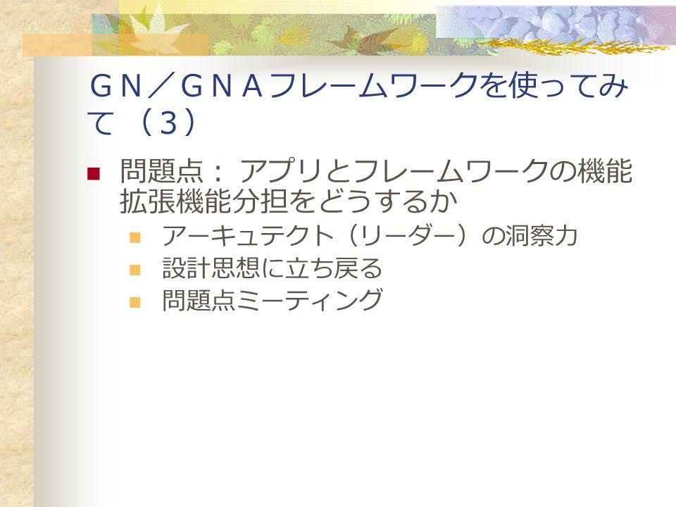 GN/GNAフレームワークを使ってみ て (3) 問題点: アプリとフレームワークの機能 拡張機能分担をどうするか アーキュテクト(リーダー)の洞察力 設計思想に立ち戻る 問題点ミーティング