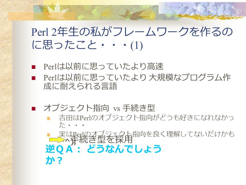 Perl 2 年生の私がフレームワークを作るの に思ったこと・・・ (1) Perl は以前に思っていたより高速 Perl は以前に思っていたより 大規模なプログラム作 成に耐えられる言語 オブジェクト指向 vs 手続き型 吉田は Perl のオブジェクト指向がどうも好きになれなかっ た・・・ 実は Perl のオブジェクト指向を良く理解してないだけかも ^^); 手続き型を採用 逆QA: どうなんでしょう か?