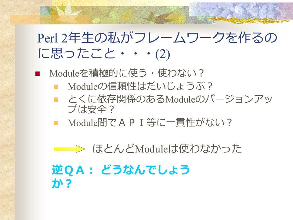 Perl 2 年生の私がフレームワークを作るの に思ったこと・・・ (2) Module を積極的に使う・使わない? Module の信頼性はだいじょうぶ? とくに依存関係のある Module のバージョンアッ プは安全? Module 間でAPI等に一貫性がない? ほとんど Module は使わなかった 逆QA: どうなんでしょう か?