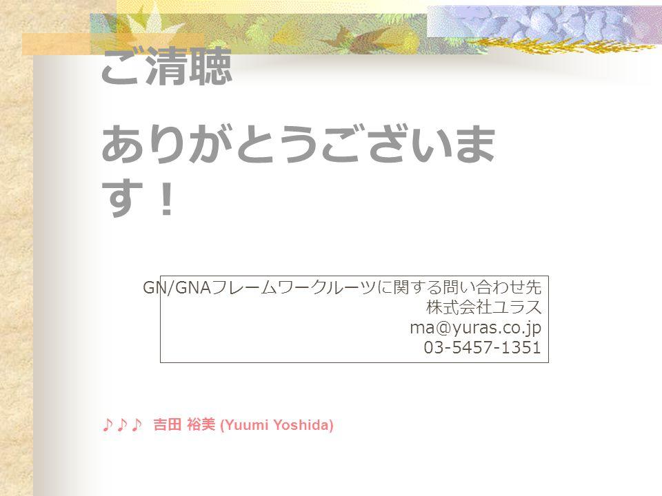 ご清聴 ありがとうございま す! GN/GNA フレームワークルーツに関する問い合わせ先 株式会社ユラス ma@yuras.co.jp 03-5457-1351 ♪♪♪ 吉田 裕美 (Yuumi Yoshida)