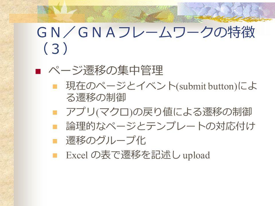 GN/GNAフレームワークの特徴 (3) ページ遷移の集中管理 現在のページとイベント (submit button) によ る遷移の制御 アプリ ( マクロ ) の戻り値による遷移の制御 論理的なページとテンプレートの対応付け 遷移のグループ化 Excel の表で遷移を記述し upload