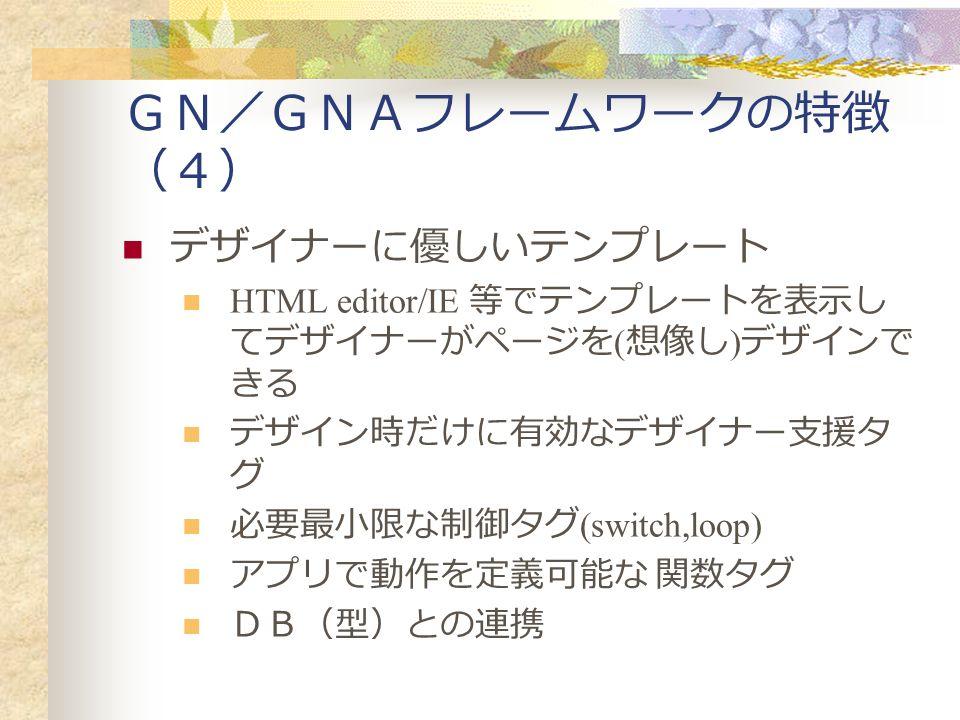 GN/GNAフレームワークの特徴 (4) デザイナーに優しいテンプレート HTML editor/IE 等でテンプレートを表示し てデザイナーがページを ( 想像し ) デザインで きる デザイン時だけに有効なデザイナー支援タ グ 必要最小限な制御タグ (switch,loop) アプリで動作を定義可能な 関数タグ DB(型)との連携