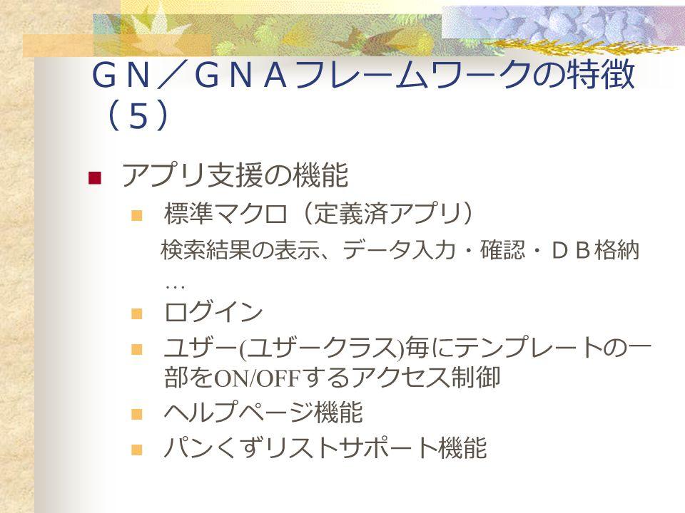 GN/GNAフレームワークの特徴 (5) アプリ支援の機能 標準マクロ(定義済アプリ) 検索結果の表示、データ入力・確認・DB格納 … ログイン ユザー ( ユザークラス ) 毎にテンプレートの一 部を ON/OFF するアクセス制御 ヘルプページ機能 パンくずリストサポート機能