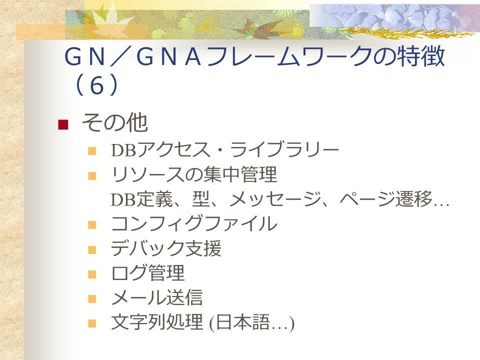 GN/GNAフレームワークの特徴 (6) その他 DB アクセス・ライブラリー リソースの集中管理 DB 定義、型、メッセージ、ページ遷移 … コンフィグファイル デバック支援 ログ管理 メール送信 文字列処理 ( 日本語 …)