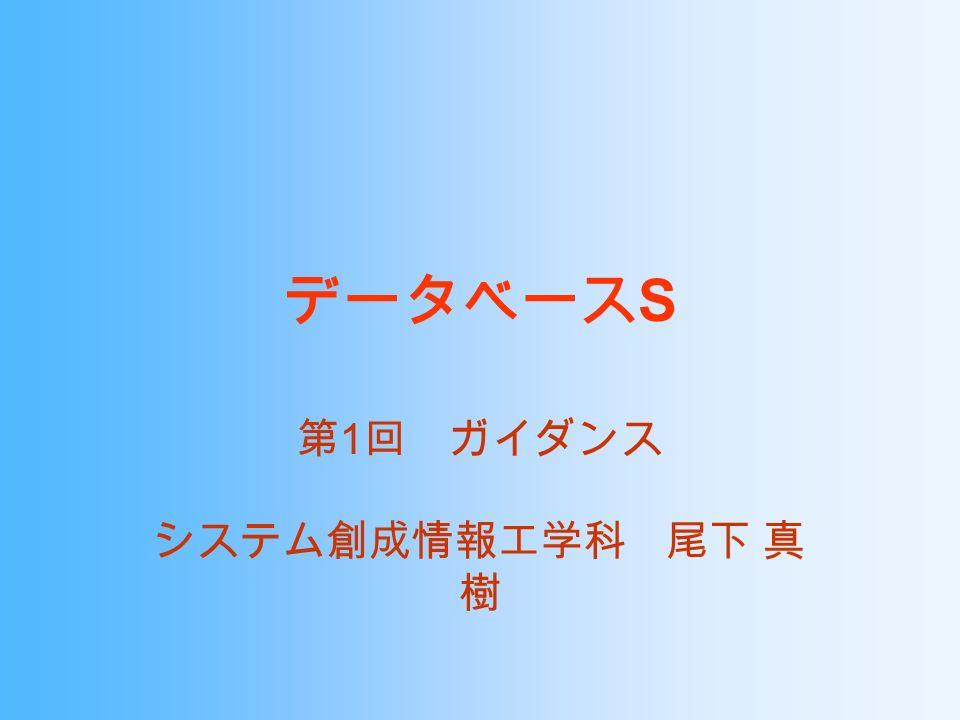 データベース S 第 1 回 ガイダンス システム創成情報工学科 尾下 真 樹