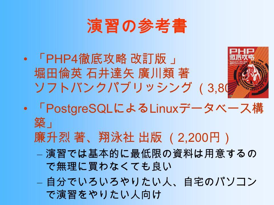演習の参考書 「 PHP4 徹底攻略 改訂版 」 堀田倫英 石井達矢 廣川類 著 ソフトバンクパブリッシング ( 3,800 円) 「 PostgreSQL による Linux データベース構 築」 廉升烈 著、翔泳社 出版 ( 2,200 円) – 演習では基本的に最低限の資料は用意するの で無理に買わなくても良い – 自分でいろいろやりたい人、自宅のパソコン で演習をやりたい人向け