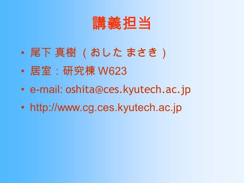 講義担当 尾下 真樹 (おした まさき) 居室:研究棟 W623 e-mail: oshita@ces.kyutech.ac.jp http://www.cg.ces.kyutech.ac.jp