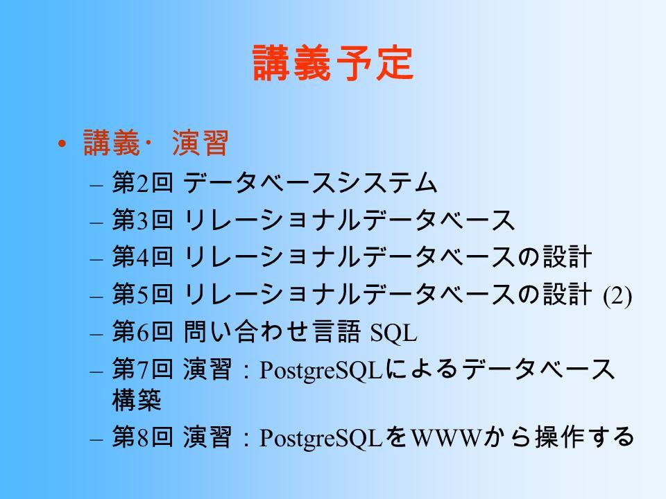 講義予定 講義・演習 – 第 2 回 データベースシステム – 第 3 回 リレーショナルデータベース – 第 4 回 リレーショナルデータベースの設計 – 第 5 回 リレーショナルデータベースの設計 (2) – 第 6 回 問い合わせ言語 SQL – 第 7 回 演習: PostgreSQL によるデータベース 構築 – 第 8 回 演習: PostgreSQL を WWW から操作する