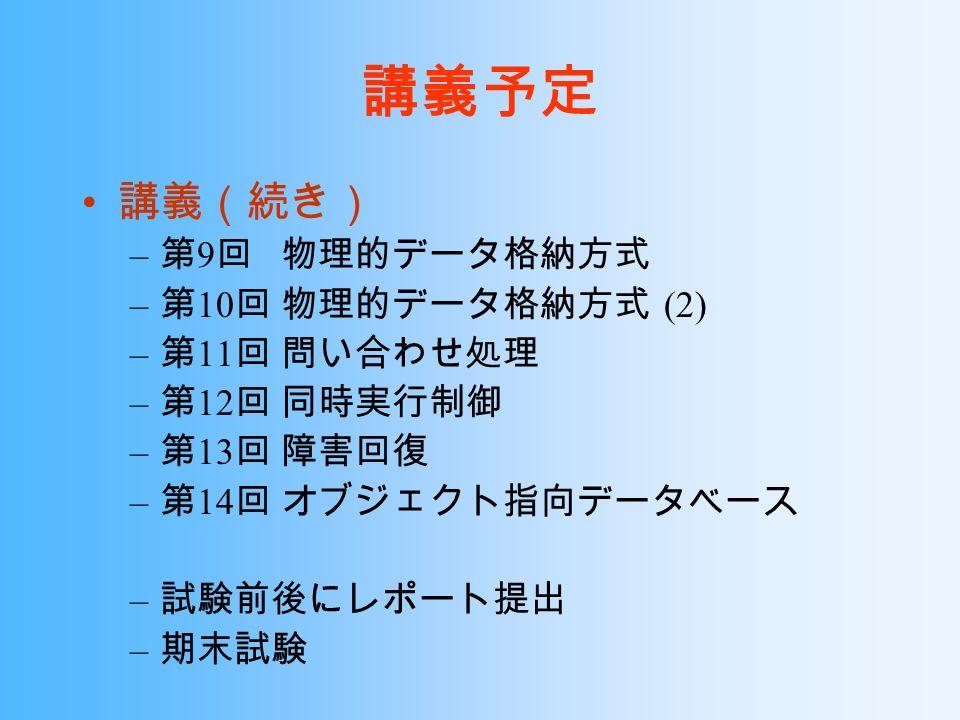 講義予定 講義(続き) – 第 9 回 物理的データ格納方式 – 第 10 回 物理的データ格納方式 (2) – 第 11 回 問い合わせ処理 – 第 12 回 同時実行制御 – 第 13 回 障害回復 – 第 14 回 オブジェクト指向データベース – 試験前後にレポート提出 – 期末試験