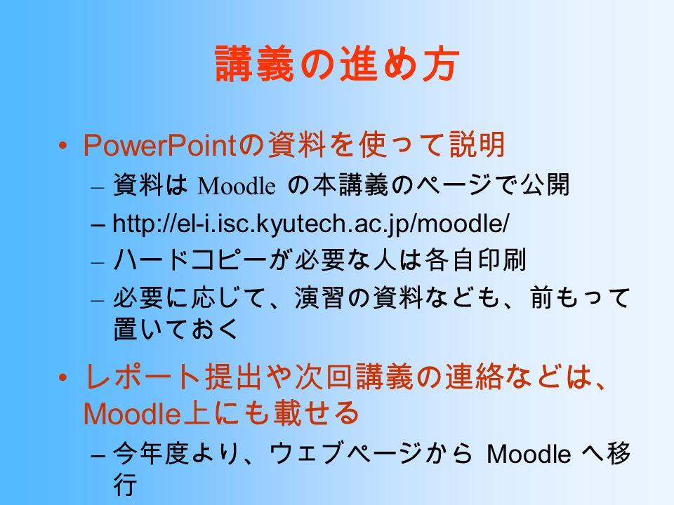講義の進め方 PowerPoint の資料を使って説明 – 資料は Moodle の本講義のページで公開 –http://el-i.isc.kyutech.ac.jp/moodle/ – ハードコピーが必要な人は各自印刷 – 必要に応じて、演習の資料なども、前もって 置いておく レポート提出や次回講義の連絡などは、 Moodle 上にも載せる – 今年度より、ウェブページから Moodle へ移 行