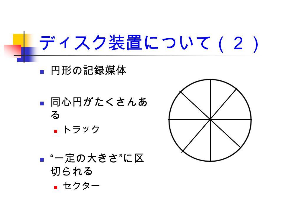 ディスク装置について(2) 円形の記録媒体 同心円がたくさんあ る トラック 一定の大きさ に区 切られる セクター