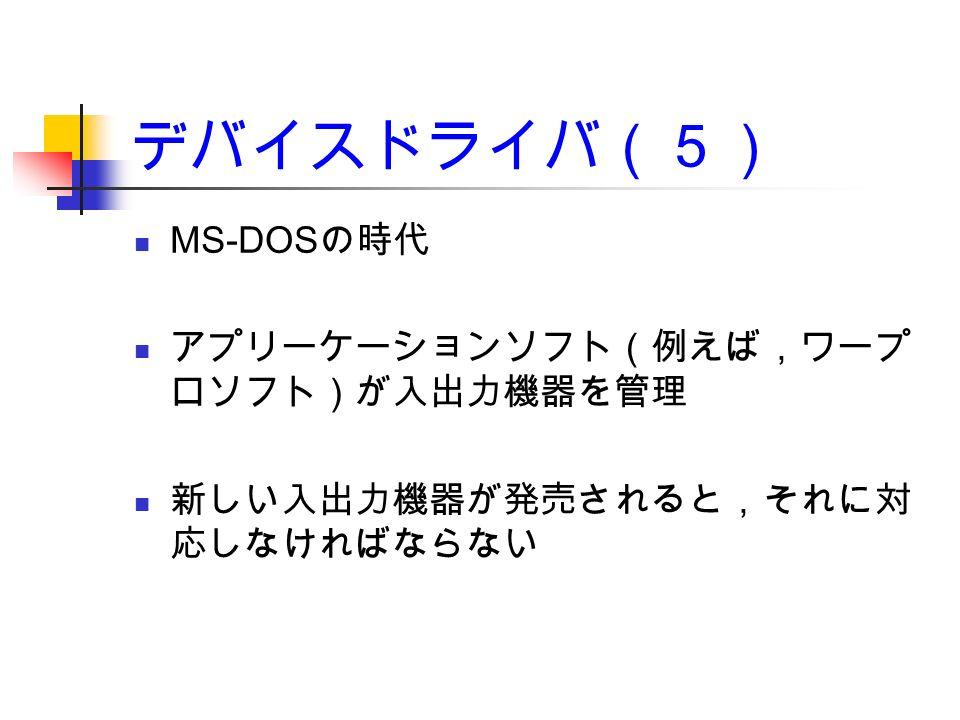 デバイスドライバ(5) MS-DOS の時代 アプリーケーションソフト(例えば,ワープ ロソフト)が入出力機器を管理 新しい入出力機器が発売されると,それに対 応しなければならない