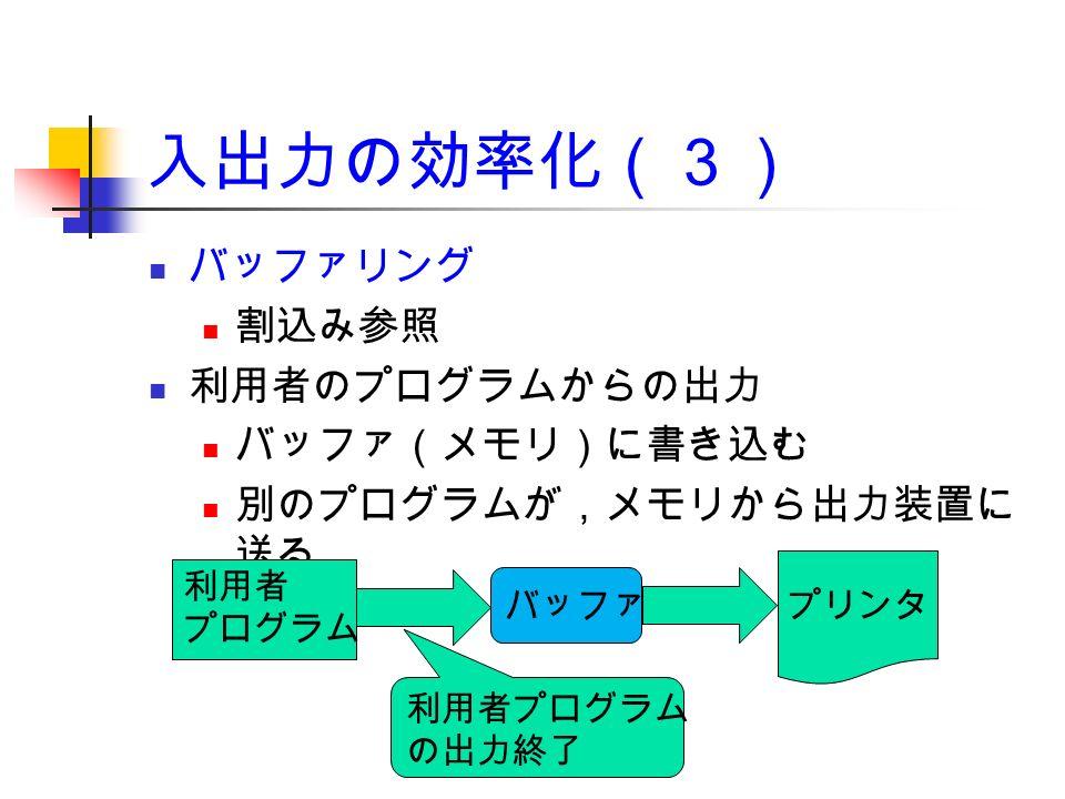 入出力の効率化(3) バッファリング 割込み参照 利用者のプログラムからの出力 バッファ(メモリ)に書き込む 別のプログラムが,メモリから出力装置に 送る 利用者 プログラム バッファ プリンタ 利用者プログラム の出力終了