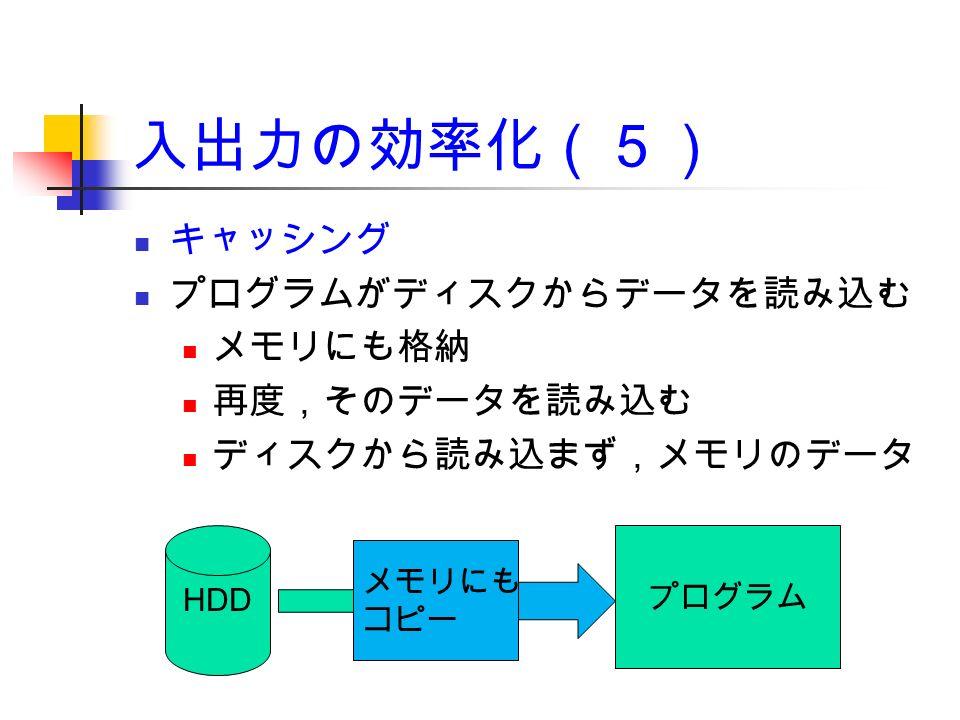 入出力の効率化(5) キャッシング プログラムがディスクからデータを読み込む メモリにも格納 再度,そのデータを読み込む ディスクから読み込まず,メモリのデータ HDD プログラム メモリにも コピー