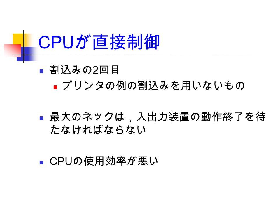 CPU が直接制御 割込みの 2 回目 プリンタの例の割込みを用いないもの 最大のネックは,入出力装置の動作終了を待 たなければならない CPU の使用効率が悪い