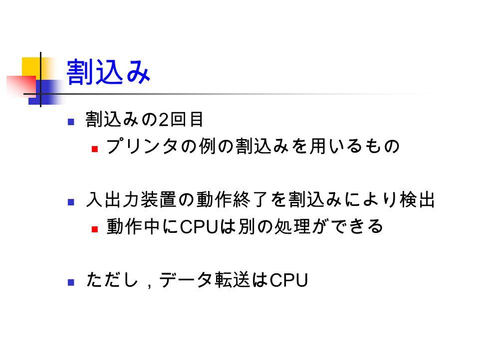 割込み 割込みの 2 回目 プリンタの例の割込みを用いるもの 入出力装置の動作終了を割込みにより検出 動作中に CPU は別の処理ができる ただし,データ転送は CPU