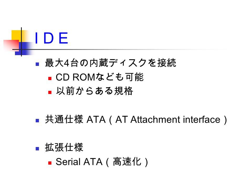 I D E 最大 4 台の内蔵ディスクを接続 CD ROM なども可能 以前からある規格 共通仕様 ATA ( AT Attachment interface ) 拡張仕様 Serial ATA (高速化)