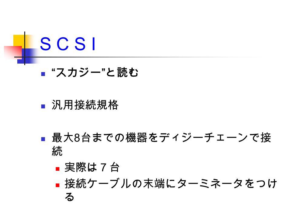 S C S I スカジー と読む 汎用接続規格 最大 8 台までの機器をディジーチェーンで接 続 実際は7台 接続ケーブルの末端にターミネータをつけ る
