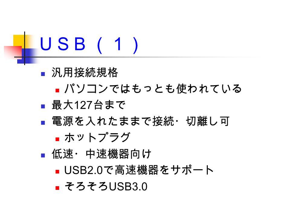 U S B (1) 汎用接続規格 パソコンではもっとも使われている 最大 127 台まで 電源を入れたままで接続・切離し可 ホットプラグ 低速・中速機器向け USB2.0 で高速機器をサポート そろそろ USB3.0