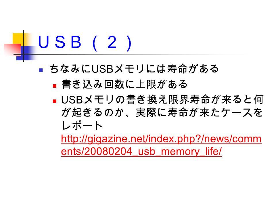 U S B (2) ちなみに USB メモリには寿命がある 書き込み回数に上限がある USB メモリの書き換え限界寿命が来ると何 が起きるのか、実際に寿命が来たケースを レポート http://gigazine.net/index.php /news/comm ents/20080204_usb_memory_life/ http://gigazine.net/index.php /news/comm ents/20080204_usb_memory_life/