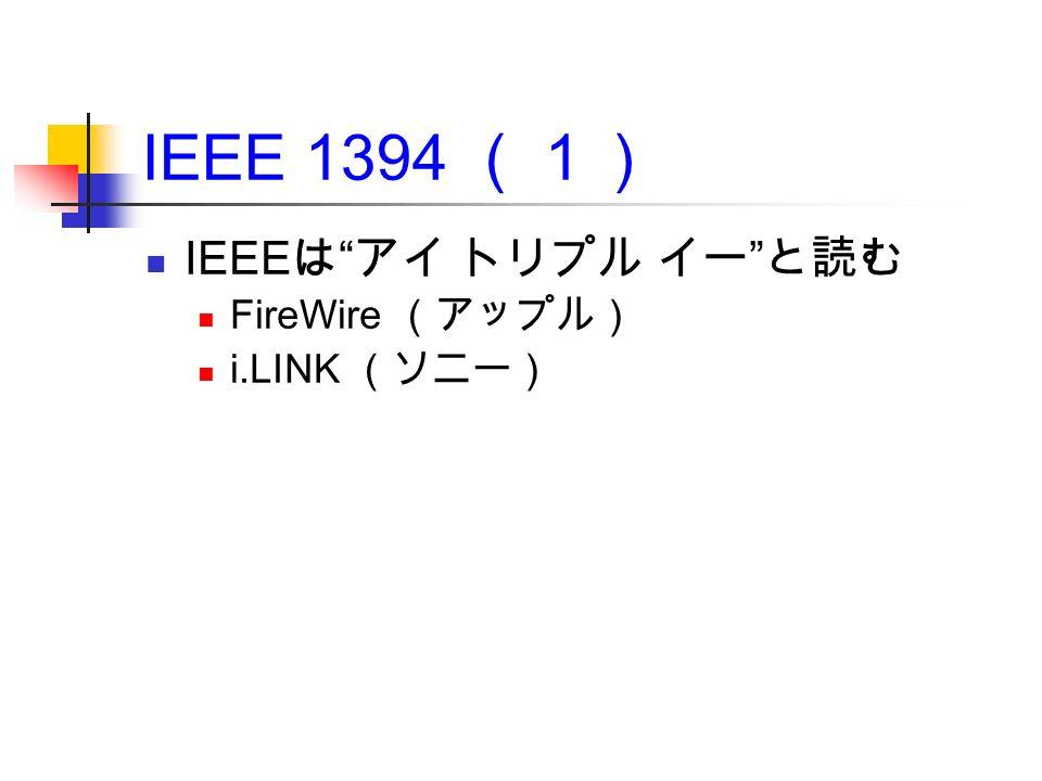 IEEE 1394 (1) IEEE は アイ トリプル イー と読む FireWire (アップル) i.LINK (ソニー)