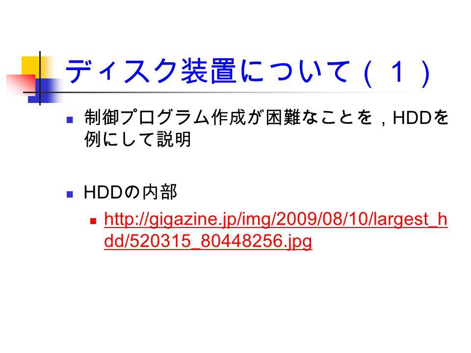 ディスク装置について(1) 制御プログラム作成が困難なことを, HDD を 例にして説明 HDD の内部 http://gigazine.jp/img/2009/08/10/largest_h dd/520315_80448256.jpg http://gigazine.jp/img/2009/08/10/largest_h dd/520315_80448256.jpg