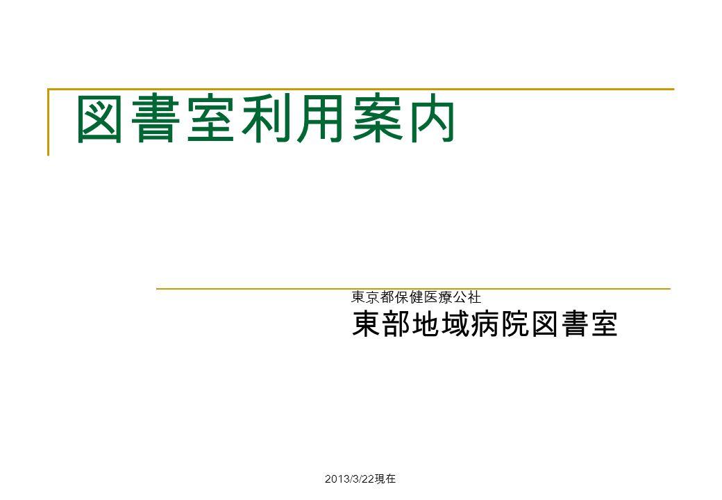 2013/3/22 現在 図書室利用案内 東京都保健医療公社 東部地域病院図書室