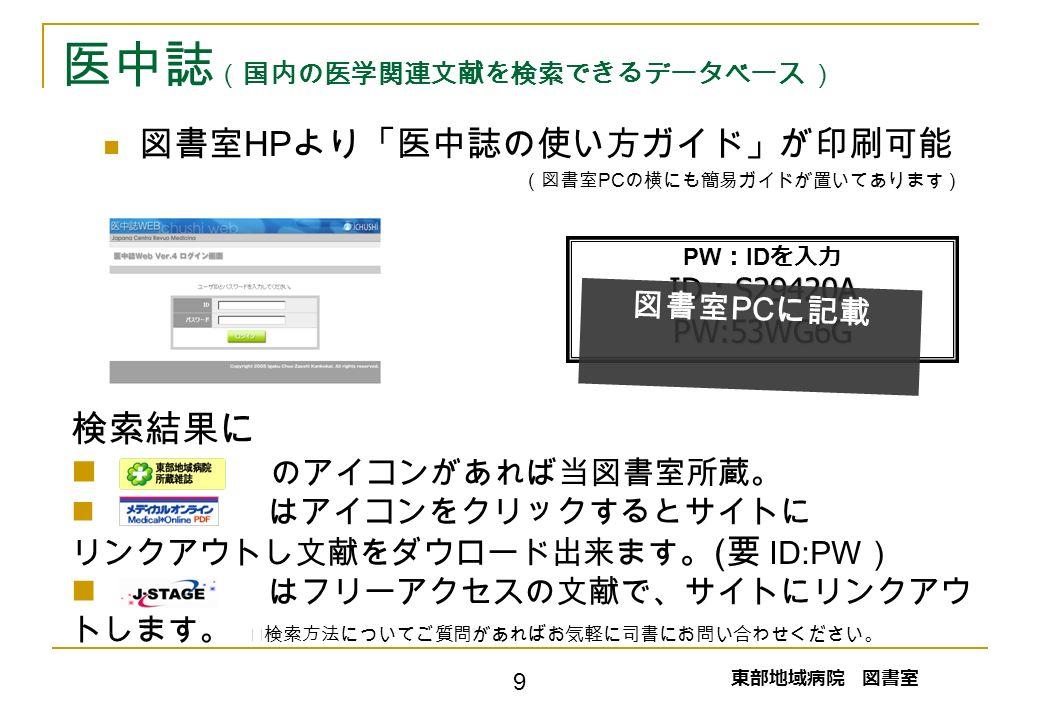 検索結果に のアイコンがあれば当図書室所蔵。 はアイコンをクリックするとサイトに リンクアウトし文献をダウロード出来ます 。 ( 要 ID:PW ) はフリーアクセスの文献で、サイトにリンクアウ トします。 ※検索方法についてご質問があればお気軽に司書にお問い合わせください。 医中誌 (国内の医学関連文献を検索できるデータベース ) 図書室 HP より「医中誌の使い方ガイド」が印刷可能 (図書室 PC の横にも簡易ガイドが置いてあります) PW : ID を入力 ID : S29420A PW:53WG6G 東部地域病院 図書室 9 図書室 PC に記載