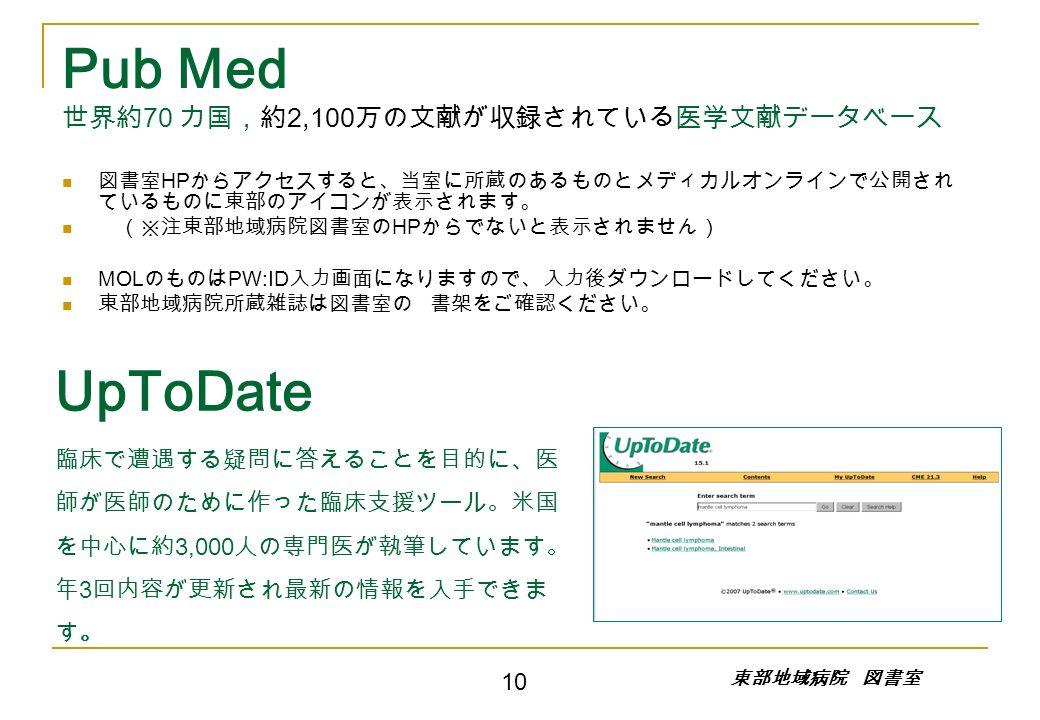 Pub Med 世界約 70 カ国,約 2,100 万の文献が収録されている医学文献データベース 図書室 HP からアクセスすると、当室に所蔵のあるものとメディカルオンラインで公開され ているものに東部のアイコンが表示されます。 (※注東部地域病院図書室の HP からでないと表示されません) MOL のものは PW:ID 入力画面になりますので、入力後ダウンロードしてください。 東部地域病院所蔵雑誌は図書室の 書架をご確認ください。 UpToDate 臨床で遭遇する疑問に答えることを目的に、医 師が医師のために作った臨床支援ツール。米国 を中心に約 3,000 人の専門医が執筆しています。 年 3 回内容が更新され最新の情報を入手できま す。 10 東部地域病院 図書室