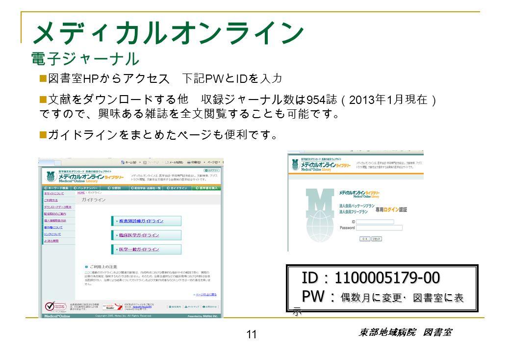 メディカルオンライン 電子ジャーナル 図書室 HP からアクセス 下記 PW と ID を入力 文献をダウンロードする他 収録ジャーナル数は 954 誌( 2013 年 1 月現在) ですので、興味ある雑誌を全文閲覧することも可能です。 ガイドラインをまとめたページも便利です。 東部地域病院 図書室 ID : 1100005179-00 ID : 1100005179-00 PW : 偶数月に変更・図書室に表 示 PW : 偶数月に変更・図書室に表 示 11