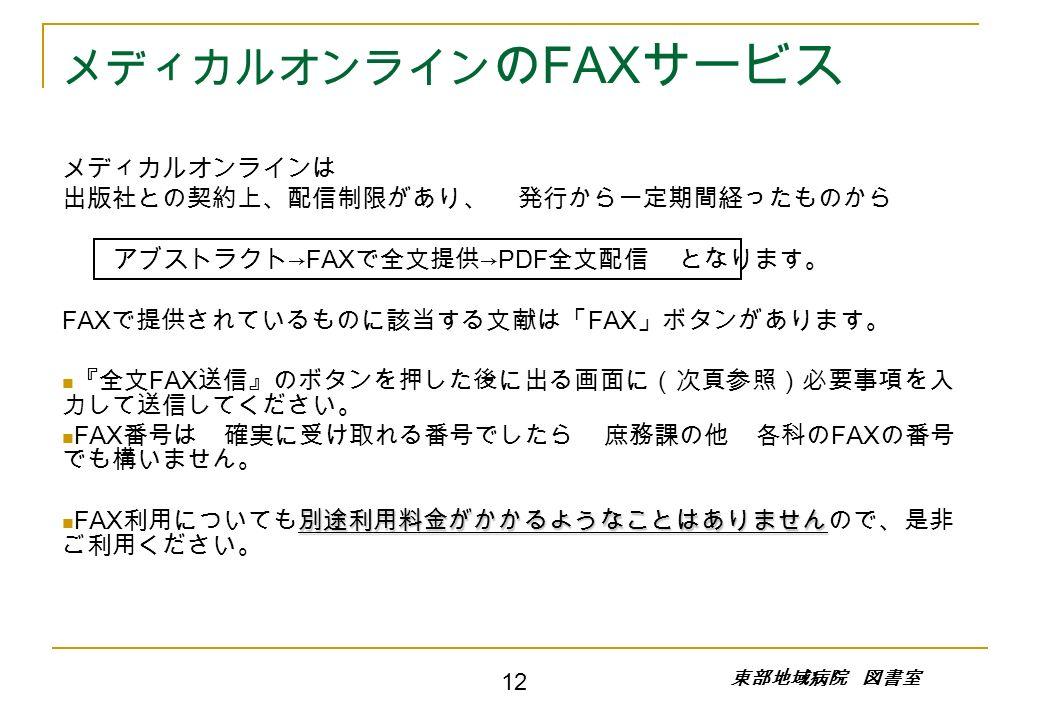 メディカルオンライン の FAX サービス メディカルオンラインは 出版社との契約上、配信制限があり、 発行から一定期間経ったものから アブストラクト →FAX で全文提供 →PDF 全文配信 となります。 FAX で提供されているものに該当する文献は「 FAX 」ボタンがあります。 『全文 FAX 送信』のボタンを押した後に出る画面に(次頁参照)必要事項を入 力して送信してください。 FAX 番号は 確実に受け取れる番号でしたら 庶務課の他 各科の FAX の番号 でも構いません。 別途利用料金がかかるようなことはありません FAX 利用についても別途利用料金がかかるようなことはありませんので、是非 ご利用ください。 東部地域病院 図書室 12