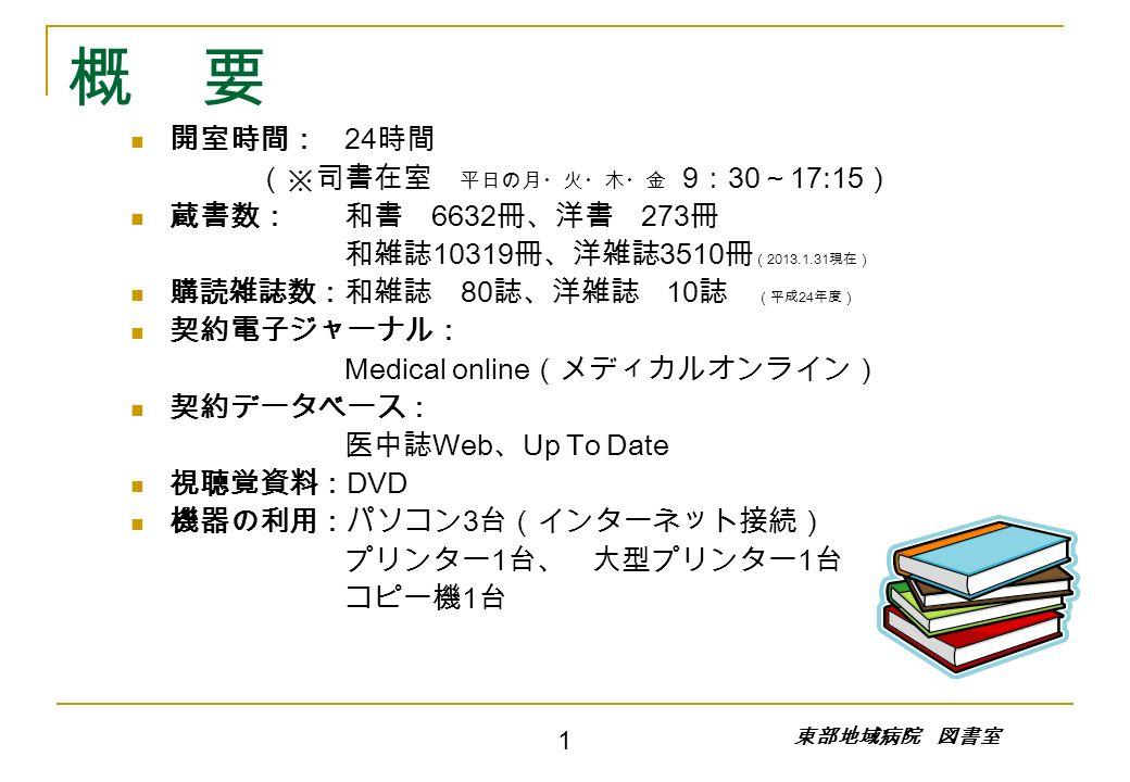 概 要 開室時間: 24 時間 (※司書在室 平日の月・火・木・金 9 : 30 ~ 17:15 ) 蔵書数:和書 6632 冊、洋書 273 冊 和雑誌 10319 冊、洋雑誌 3510 冊 ( 2013.1.31 現在) 購読雑誌数:和雑誌 80 誌、洋雑誌 10 誌 (平成 24 年度) 契約電子ジャーナル: Medical online (メディカルオンライン) 契約データベース: 医中誌 Web 、 Up To Date 視聴覚資料: DVD 機器の利用:パソコン 3 台(インターネット接続) プリンター 1 台、 大型プリンター 1 台 コピー機 1 台 1 東部地域病院 図書室