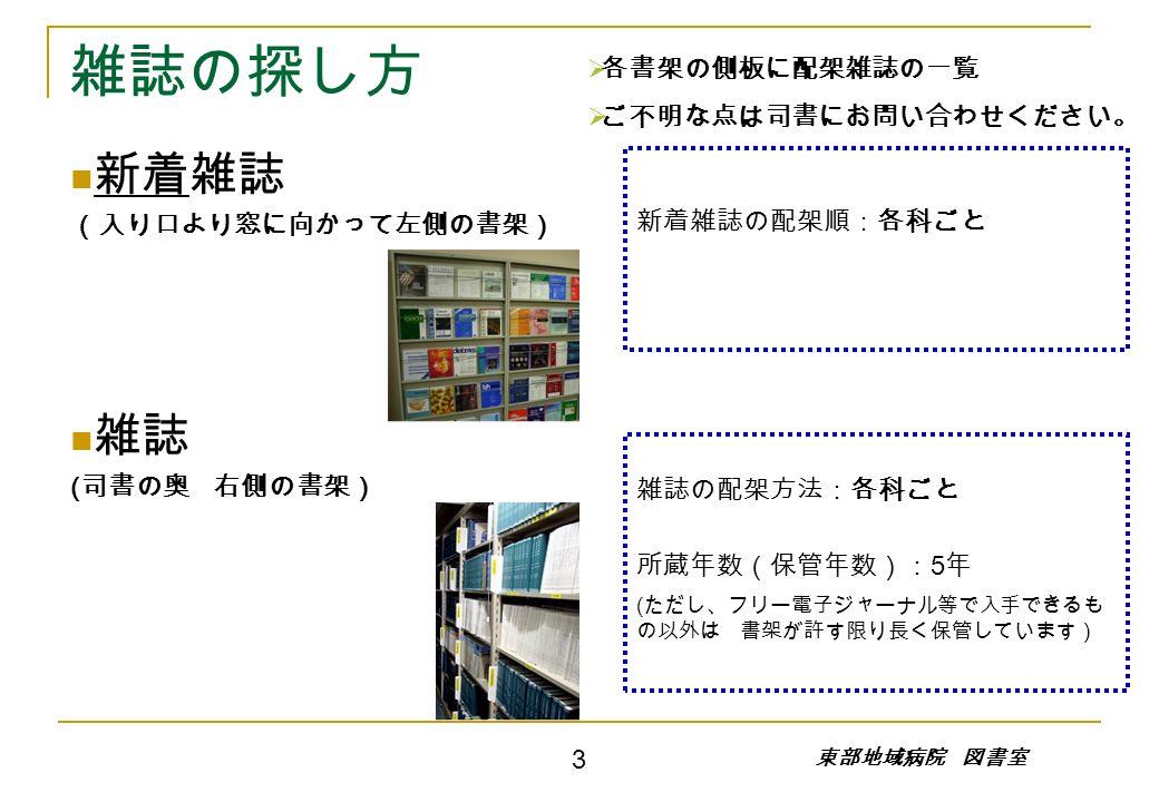 雑誌の探し方 新着雑誌 (入り口より窓に向かって左側の書架) 雑誌 ( 司書の奥 右側の書架) 新着雑誌の配架順:各科ごと 雑誌の配架方法:各科ごと 所蔵年数(保管年数): 5 年 ( ただし、フリー電子ジャーナル等で入手できるも の以外は 書架が許す限り長く保管しています) 東部地域病院 図書室   各書架の側板に配架雑誌の一覧   ご不明な点は司書にお問い合わせください。 3