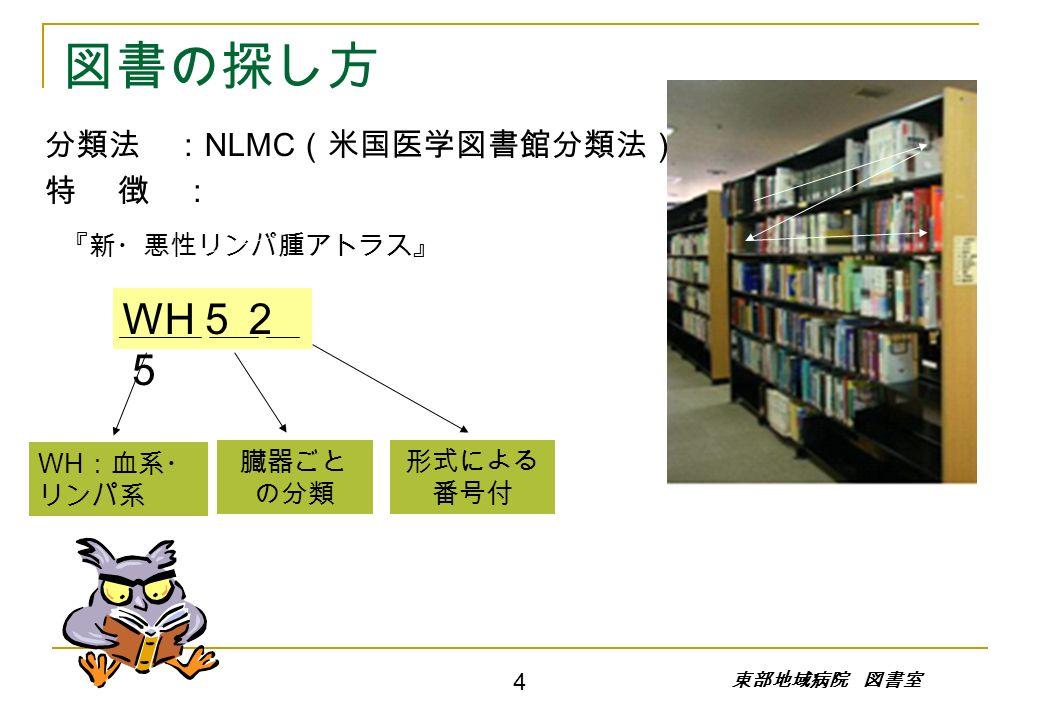 分類法 : NLMC (米国医学図書館分類法) 特 徴 : WH :血系・ リンパ系 臓器ごと の分類 『新・悪性リンパ腫アトラス』 WH 52 5 形式による 番号付 図書の探し方 東部地域病院 図書室 4
