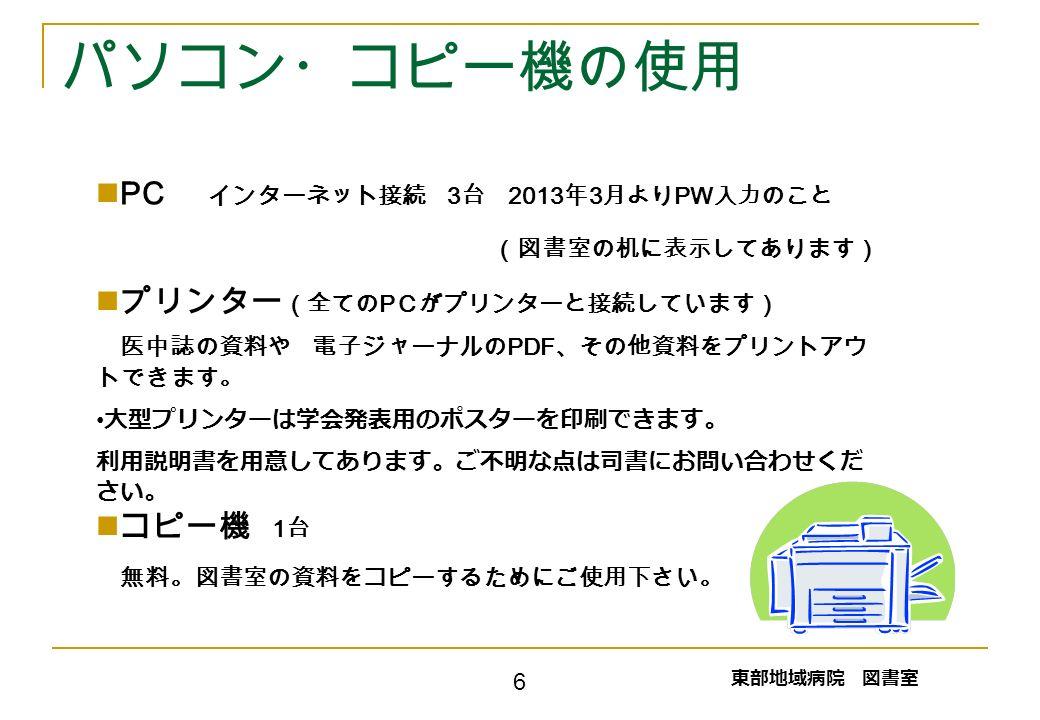 パソコン・コピー機の使用 PC インターネット接続 3 台 2013 年 3 月より PW 入力のこと (図書室の机に表示してあります) プリンター (全ての P Cがプリンターと接続しています) 医中誌の資料や 電子ジャーナルの PDF 、その他資料をプリントアウ トできます。 大型プリンターは学会発表用のポスターを印刷できます。 利用説明書を用意してあります。ご不明な点は司書にお問い合わせくだ さい。 コピー機 1 台 無料。図書室の資料をコピーするためにご使用下さい。 東部地域病院 図書室 6