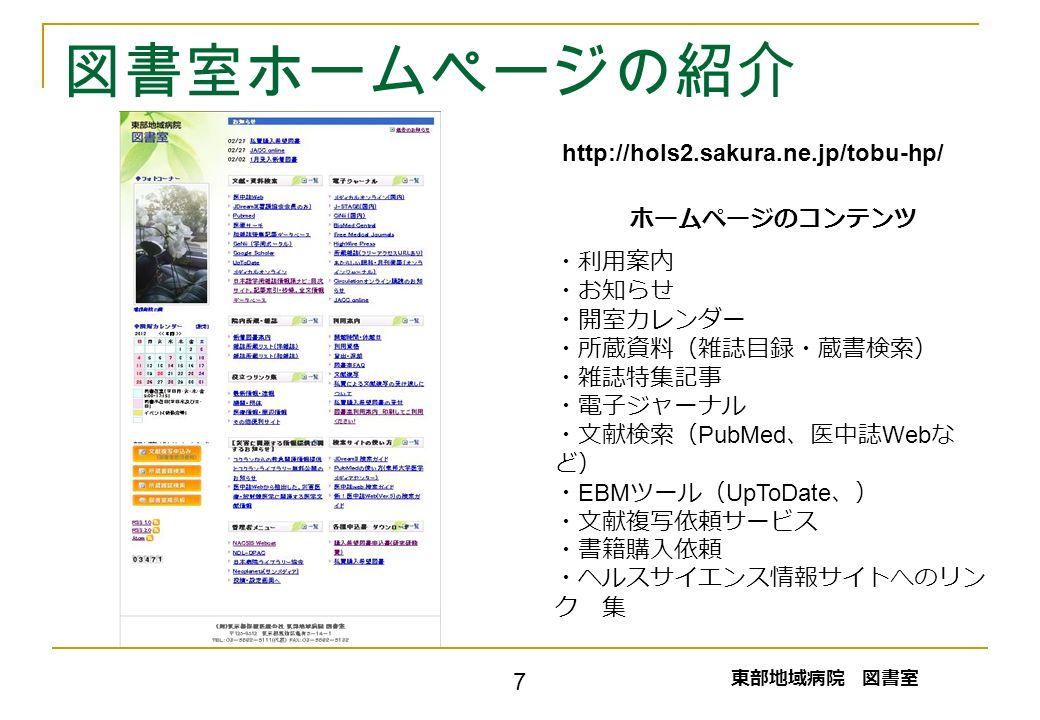 図書室ホームページの紹介 ホームページのコンテンツ ・利用案内 ・お知らせ ・開室カレンダー ・所蔵資料(雑誌目録・蔵書検索) ・雑誌特集記事 ・電子ジャーナル ・文献検索( PubMed 、医中誌 Web な ど) ・ EBM ツール( UpToDate 、) ・文献複写依頼サービス ・書籍購入依頼 ・ヘルスサイエンス情報サイトへのリン ク 集 東部地域病院 図書室 7 http://hols2.sakura.ne.jp/tobu-hp/