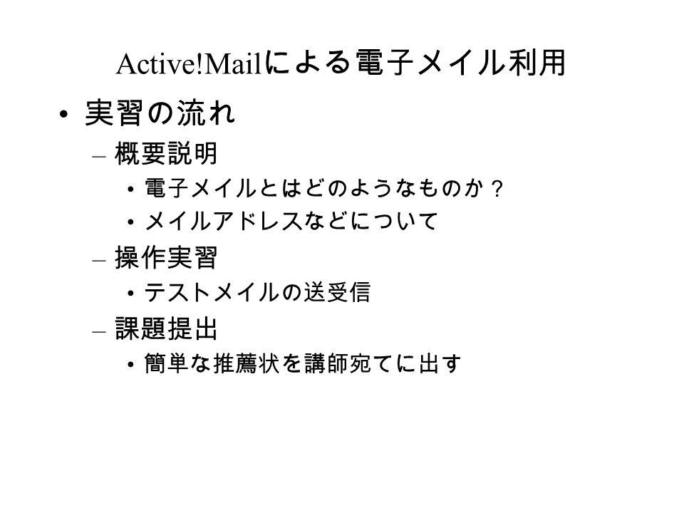 Active!Mail による電子メイル利用 実習の流れ – 概要説明 電子メイルとはどのようなものか? メイルアドレスなどについて – 操作実習 テストメイルの送受信 – 課題提出 簡単な推薦状を講師宛てに出す