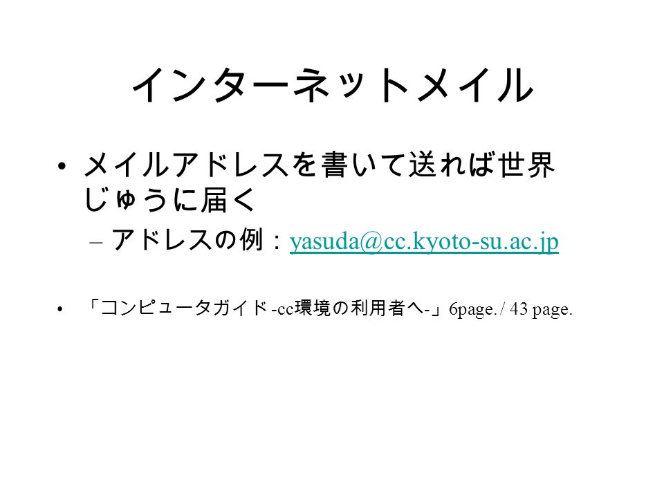 インターネットメイル メイルアドレスを書いて送れば世界 じゅうに届く – アドレスの例: yasuda@cc.kyoto-su.ac.jp yasuda@cc.kyoto-su.ac.jp 「コンピュータガイド -cc 環境の利用者へ - 」 6page.