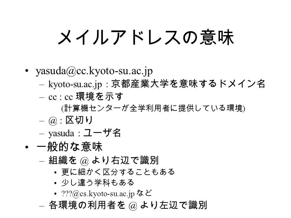 メイルアドレスの意味 yasuda@cc.kyoto-su.ac.jp –kyoto-su.ac.jp : 京都産業大学を意味するドメイン名 –cc : cc 環境を示す ( 計算機センターが全学利用者に提供している環境 ) –@ : 区切り –yasuda : ユーザ名 一般的な意味 – 組織を @ より右辺で識別 更に細かく区分することもある 少し違う学科もある @cs.kyoto-su.ac.jp など – 各環境の利用者を @ より左辺で識別